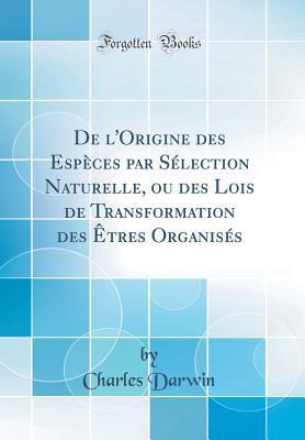 de l'Origine Des Esp�ces Par S�lection Naturelle, Ou Des Lois de Transformation Des �tres Organis�s