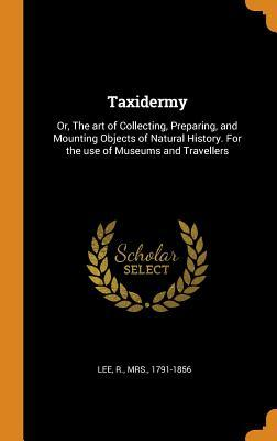 Taxidermy: Or, the Art of Collecting, Preparing, and Mounting Objects of Natural History. for the Use of Museums and Travellers