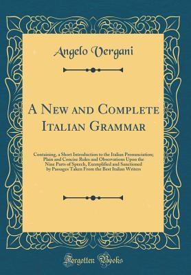 A New and Complete Italian Grammar: Containing, a Short Introduction to the Italian Pronunciation; Plain and Concise Rules and Observations Upon the Nine Parts of Speech, Exemplified and Sanctioned by Passages Taken from the Best Italian Writers