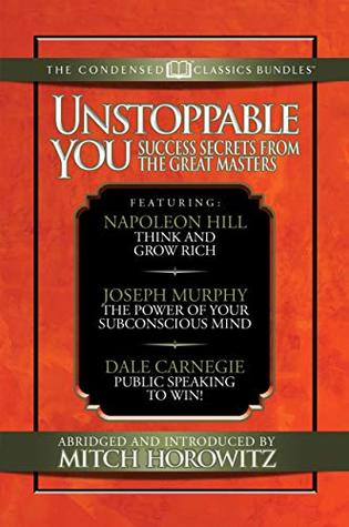 Unstoppable You (Condensed Classics): Success Secrets from the Great Masters. Includes Think and Grow Rich, The Power of Your Subconscious Mind and Public Speaking to Win!
