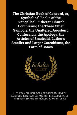 The Christian Book of Concord, Or, Symbolical Books of the Evangelical Lutheran Church; Comprising the Three Chief Symbols, the Unaltered Augsburg Confession, the Apology, the Articles of Smalcald, Luther's Smaller and Larger Catechisms, the Form of Conco