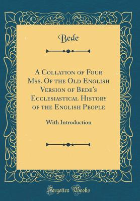 A Collation of Four Mss. of the Old English Version of Bede's Ecclesiastical History of the English People: With Introduction