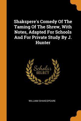 Shakspere's Comedy of the Taming of the Shrew, with Notes, Adapted for Schools and for Private Study by J. Hunter