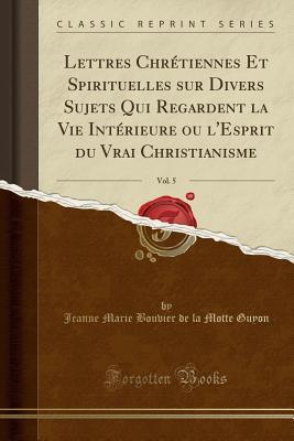 Lettres Chr�tiennes Et Spirituelles Sur Divers Sujets Qui Regardent La Vie Int�rieure Ou l'Esprit Du Vrai Christianisme, Vol. 5