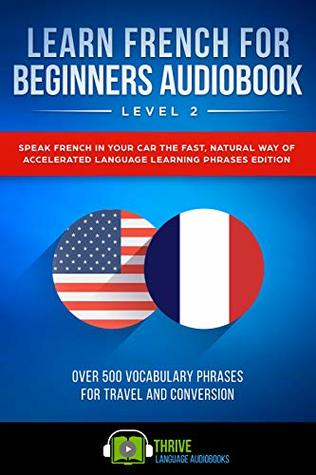 Learn French For Beginners Audiobook Level 2: Speak French in Your Car the Fast, Natural Way of Accelerated Language Learning Phrases Edition, Over 500 Vocabulary Phrases for Travel and Conversation.