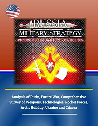 Russia Military Strategy: Impacting 21st Century Reform and Geopolitics: Analysis of Putin, Future War, Comprehensive Survey of Weapons, Technologies, ... Forces, Arctic Buildup, Ukraine and Crimea