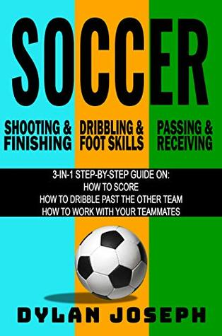 Soccer Scoring Bundle: A Step-by-Step Guide on How to Score, Dribble Past the Other Team, and Work with Your Teammates (3-in-1 Book Bundle)