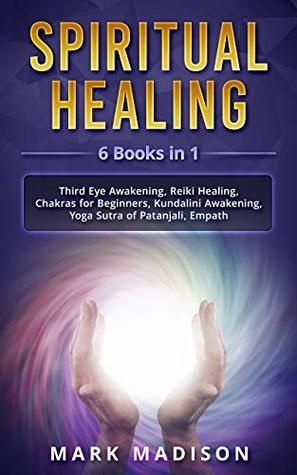 Spiritual Healing: 6 Books in 1 - Third Eye Awakening, Reiki Healing, Chakras for Beginners, Kundalini Awakening, Yoga Sutra of Patanjali, Empath