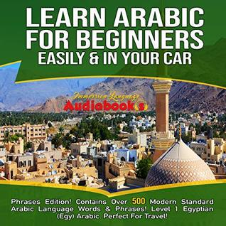 Learn Arabic For Beginners Easily & In Your Car! Phrases Edition! Contains Over 500 Modern Standard Arabic Language Words & Phrases!: Level 1 Egyption ( Egy) Arabic. Perfect For Travel!