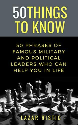 50 PHRASES OF FAMOUS MILITARY AND POLITICAL LEADERS WHO CAN HELP YOU IN LIFE (50 Things to Know Book 34)