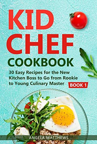 KID CHEF COOKBOOK: 30 Easy Recipes for the New Kitchen Boss to Go from Rookie to Young Culinary Master: Book 1