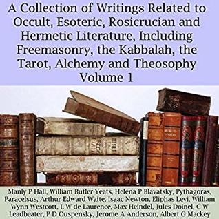 A Collection of Writings Related to Occult, Esoteric, Rosicrucian and Hermetic Literature, Including Freemasonry, the Kabbalah, the Tarot, Alchemy and Theosophy, Volume 1