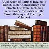 A Collection of Writings Related to Occult, Esoteric, Rosicrucian and Hermetic Literature, Including Freemasonry, the Kabbalah, the Tarot, Alchemy and Theosophy, Volume 4