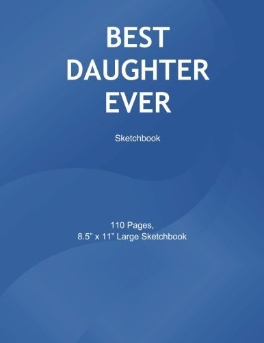 Best Daughter Ever: Sketchbook: Blank Sketchbook, 8.5 x 11 inches, Sketch, Draw and Paint, Gifts for daughter, Sketch book for Girls, Best daughter. Ever (Volume 1)
