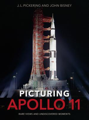 Picturing Apollo 11: Rare Views and Undiscovered Moments by J.L. Pickering, John Bisney