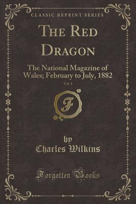 The Red Dragon, Vol. 1: The National Magazine of Wales; February to July, 1882