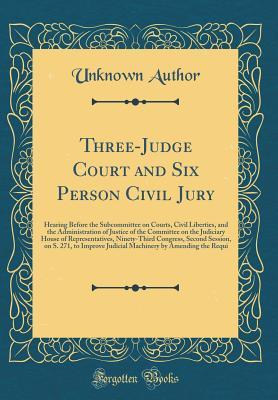 Three-Judge Court and Six Person Civil Jury: Hearing Before the Subcommittee on Courts, Civil Liberties, and the Administration of Justice of the Committee on the Judiciary House of Representatives, Ninety-Third Congress, Second Session, on S. 271, to Imp