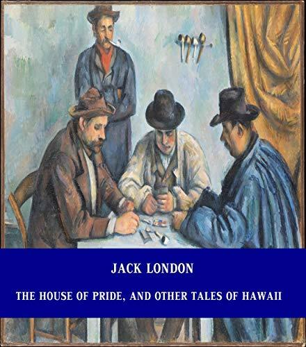 The House of Pride, and Other Tales of Hawaii [Unabridged Version & Active Table of Content] (ANNOTATED)