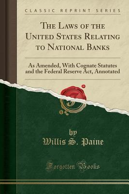 The Laws of the United States Relating to National Banks: As Amended, with Cognate Statutes and the Federal Reserve Act, Annotated