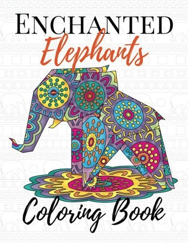 Enchanted Elephants Coloring Book: Adult, Teen and Kid Coloring Book with Stress Relieving Animal Designs, Mandala Designs, Paisley Patterns, Henna ... Book (Adult Animal Coloring Books) (Volume 1)