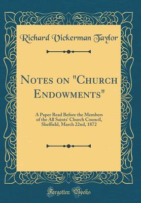 """Notes on """"church Endowments"""": A Paper Read Before the Members of the All Saints' Church Council, Sheffield, March 22nd, 1872"""