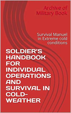 SOLDIER'S HANDBOOK FOR INDIVIDUAL OPERATIONS AND SURVIVAL IN COLD-WEATHER: Survival Manuel in Extreme cold conditions (Survival Manuel and Handbook)