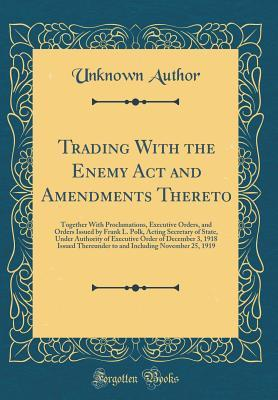 Trading with the Enemy ACT and Amendments Thereto: Together with Proclamations, Executive Orders, and Orders Issued by Frank L. Polk, Acting Secretary of State, Under Authority of Executive Order of December 3, 1918 Issued Thereunder to and Including Nove