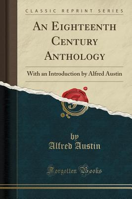An Eighteenth Century Anthology: With an Introduction by Alfred Austin