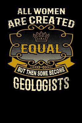 All Women Are Created Equal But Then Some Become Geologists: Funny 6x9 Geologist Notebook