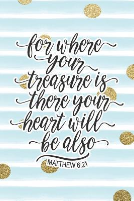For Where Your Treasure Is There Your Heart Will Also Be Matthew 6: 21: Bible Verse Notebook with Christian Quote