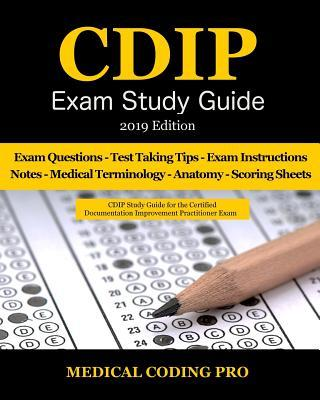 Cdip Exam Study Guide - 2019 Edition: 140 Certified Documentation Improvement Practitioner Exam Questions & Answers, Tips to Pass the Exam, Medical Terminology, Secrets to Reducing Exam Stress, and Scoring Sheets