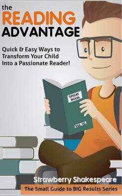 The Reading Advantage: Quick & Easy Ways to Transform Your Child Into a Passionate Reader!