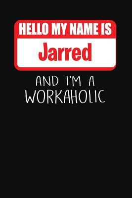 Hello My Name Is Jarred: And I'm a Workaholic Lined Journal College Ruled Notebook Composition Book Diary