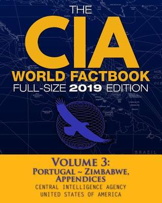 The CIA World Factbook Volume 3: Full-Size 2019 Edition: Giant Format, 600+ Pages: The #1 Global Reference, Complete & Unabridged - Vol. 3 of 3, Portugal Zimbabwe, Appendices