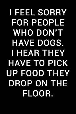 I Feel Sorry for People Who Don't Have Dogs I Hear They Have to Pick Up Food They Drop on the Floor: Dog Lover Notebook Journal