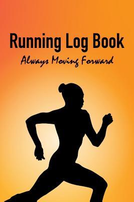 Running Log Book - Always Moving Forward: Daily Runners Record Notebook for Logging Your Progress and Health Goals