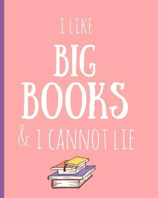 I Like Big Books & I Cannot Lie: Reading Log, Journal, Notebook, Keep Track & Review All of the Books You Have Read! Perfect as a Gift for Any Book Lover.