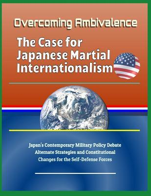 Overcoming Ambivalence: The Case for Japanese Martial Internationalism - Japan's Contemporary Military Policy Debate, Alternate Strategies and Constitutional Changes for the Self-Defense Forces