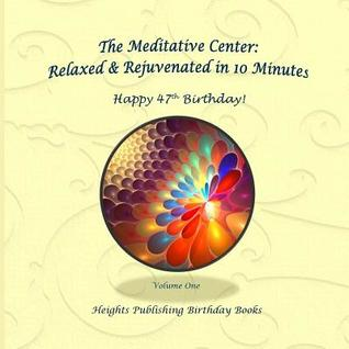 Happy 47th Birthday! Relaxed & Rejuvenated in 10 Minutes Volume One: Exceptionally Beautiful Birthday Gift, in Novelty & More, Brief Meditations, Calming Books for Adhd, Calming Books for Kids, Gifts for Men, for Women, for Boys, for Girls, for Teens, ...