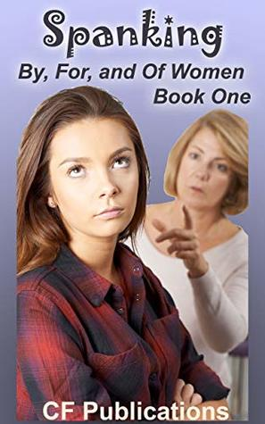 Spanking By, For, and Of Women Book One