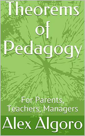Theorems of Pedagogy: For Parents, Teachers, Managers