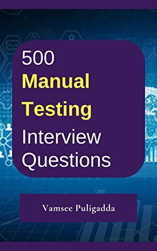 500 Most Important Manual Testing Interview Questions and Answers: Crack That Next Interview With Higher Salary In Less Preparation Time
