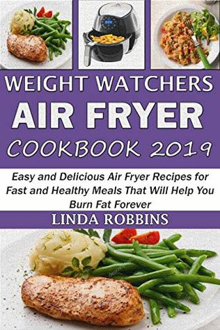 Weight Watchers Air Fryer Cookbook 2019: Easy and Delicious Air Fryer Recipes for Fast and Healthy Meals That Will Help You Burn Fat Forever