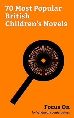 Focus On: 70 Most Popular British Children's Novels: Through the Looking-Glass, Fantastic Mr Fox, The Twits, Goodnight Mister Tom, George's Marvellous ... of the Round Table, Gangsta Granny, etc.