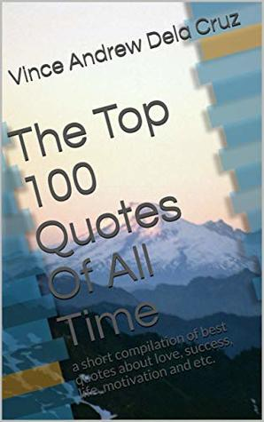 The Top 100 Quotes Of All Time: a short compilation of best quotes about love, success, life, motivation and etc.