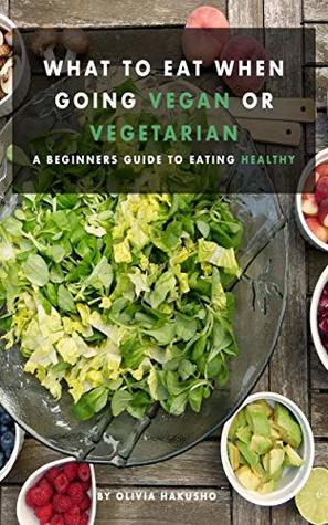 What to Eat When Going Vegan or Vegetarian: A Beginners Guide to Eating Healthy