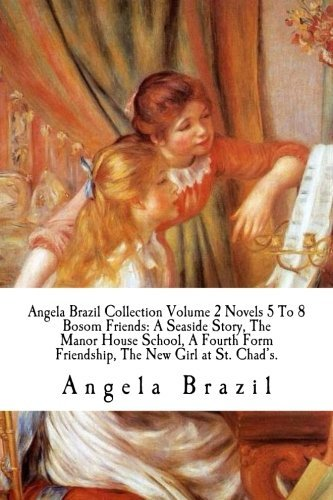 Angela Brazil Collection Volume 2 Novels 5 To 8 Bosom Friends: A Seaside Story, The Manor House School, A Fourth Form Friendship, The New Girl at St. Chad's.