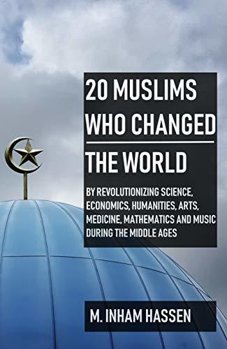 20 Muslims Who Changed the World: By revolutionizing science, economics, humanities, arts, medicine, mathematics and music, during the middle ages