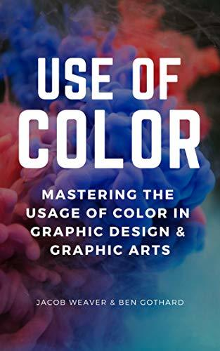 Use Of Color: Mastering The Usage Of Color In Graphic Design & Graphic Arts