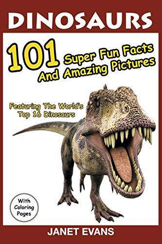 Dinosaurs: 101 Super Fun Facts And Amazing Pictures (Featuring The World's Top 16 Dinosaurs With Coloring Pages)